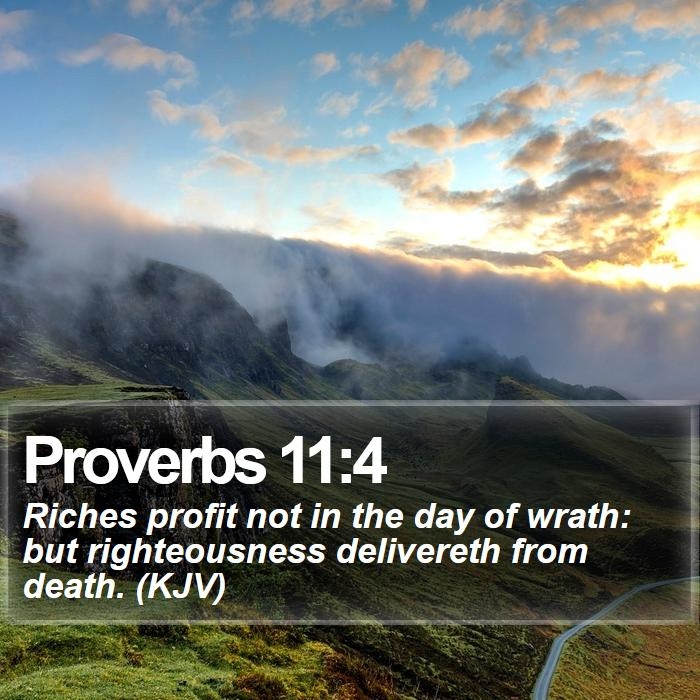 Proverbs 11:4 - Riches profit not in the day of wrath: but righteousness delivereth from death. (KJV)
