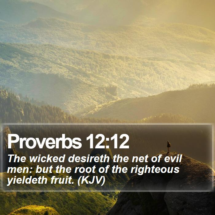 Proverbs 12:12 - The wicked desireth the net of evil men: but the root of the righteous yieldeth fruit. (KJV)