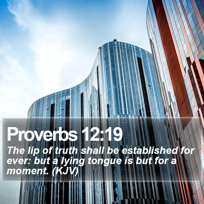 Proverbs 12:19 - The lip of truth shall be established for ever: but a lying tongue is but for a moment. (KJV)