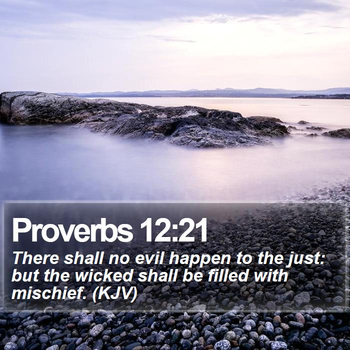 Proverbs 12:21 - There shall no evil happen to the just: but the wicked shall be filled with mischief. (KJV)