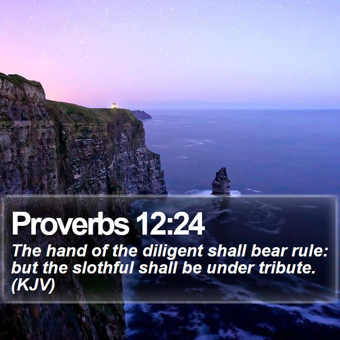 Proverbs 12:24 - The hand of the diligent shall bear rule: but the slothful shall be under tribute. (KJV)