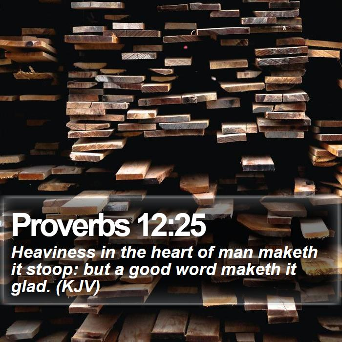 Proverbs 12:25 - Heaviness in the heart of man maketh it stoop: but a good word maketh it glad. (KJV)