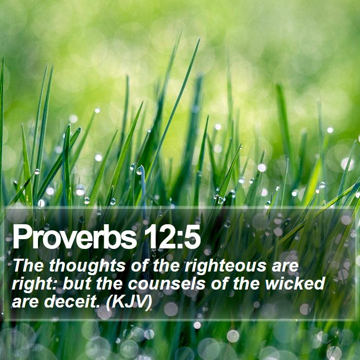 Proverbs 12:5 - The thoughts of the righteous are right: but the counsels of the wicked are deceit. (KJV)
