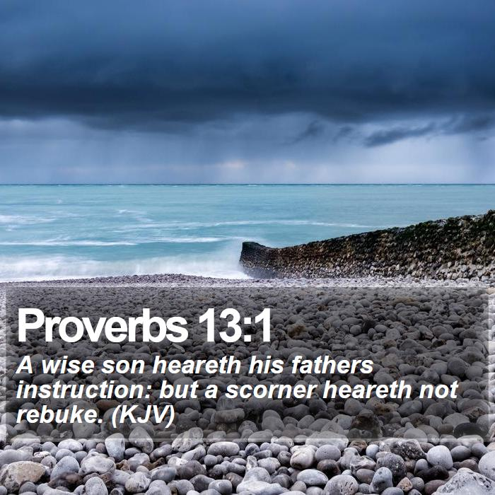 Proverbs 13:1 - A wise son heareth his fathers instruction: but a scorner heareth not rebuke. (KJV)