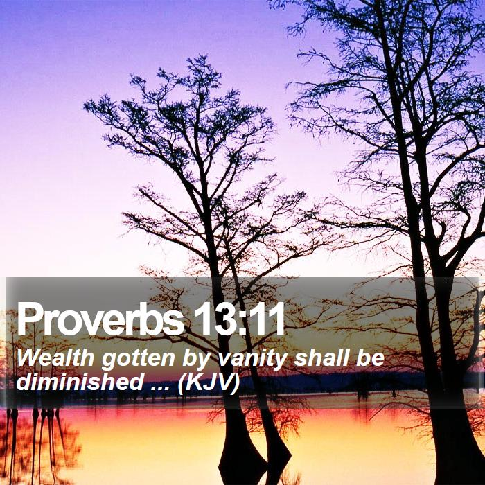 Proverbs 13:11 - Wealth gotten by vanity shall be diminished ... (KJV)