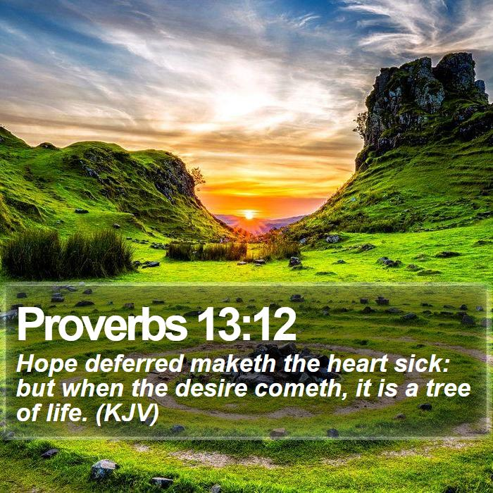 Proverbs 13:12 - Hope deferred maketh the heart sick: but when the desire cometh, it is a tree of life. (KJV)