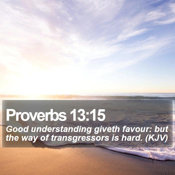 Proverbs 13:15 - Good understanding giveth favour: but the way of transgressors is hard. (KJV)