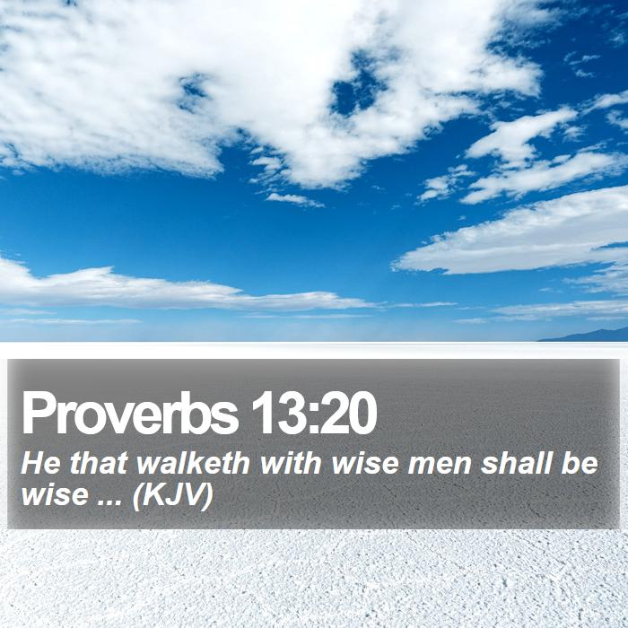 Proverbs 13:20 - He that walketh with wise men shall be wise ... (KJV)