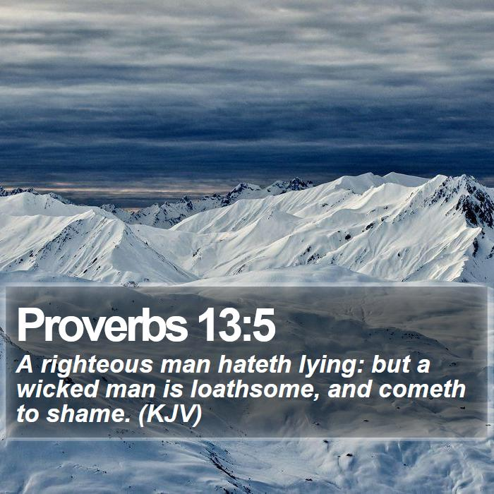 Proverbs 13:5 - A righteous man hateth lying: but a wicked man is loathsome, and cometh to shame. (KJV)
