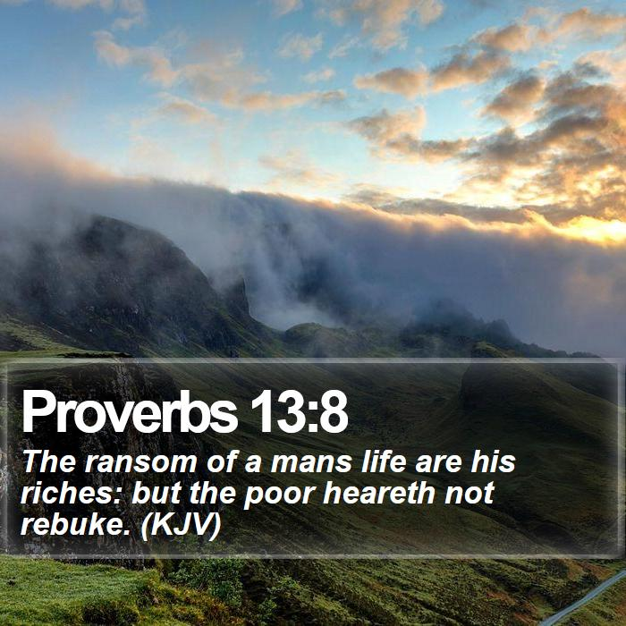 Proverbs 13:8 - The ransom of a mans life are his riches: but the poor heareth not rebuke. (KJV)