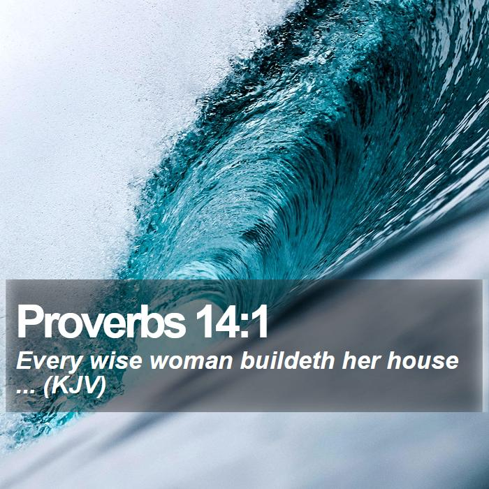 Proverbs 14:1 - Every wise woman buildeth her house ... (KJV)
