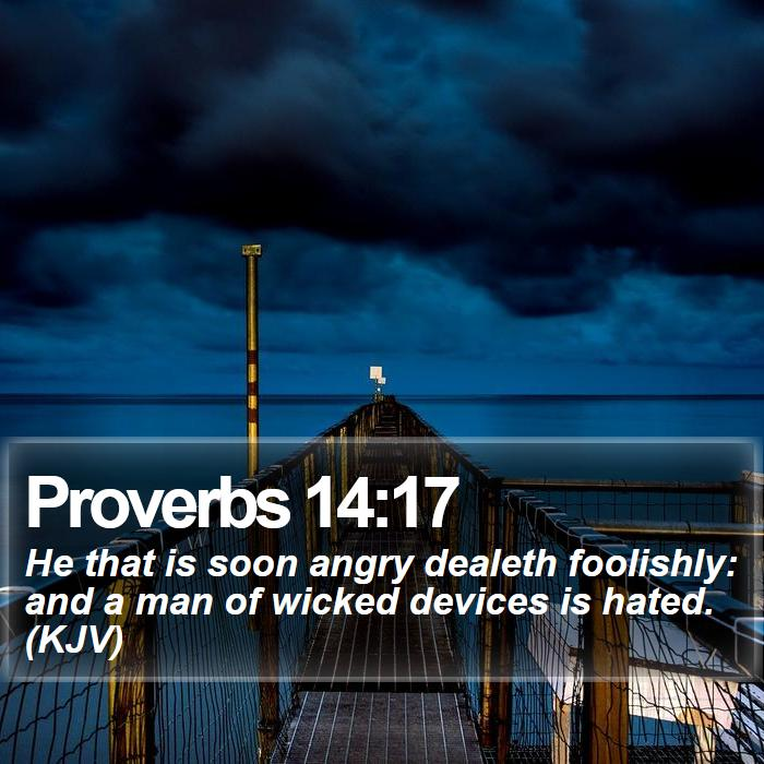 Proverbs 14:17 - He that is soon angry dealeth foolishly: and a man of wicked devices is hated. (KJV)