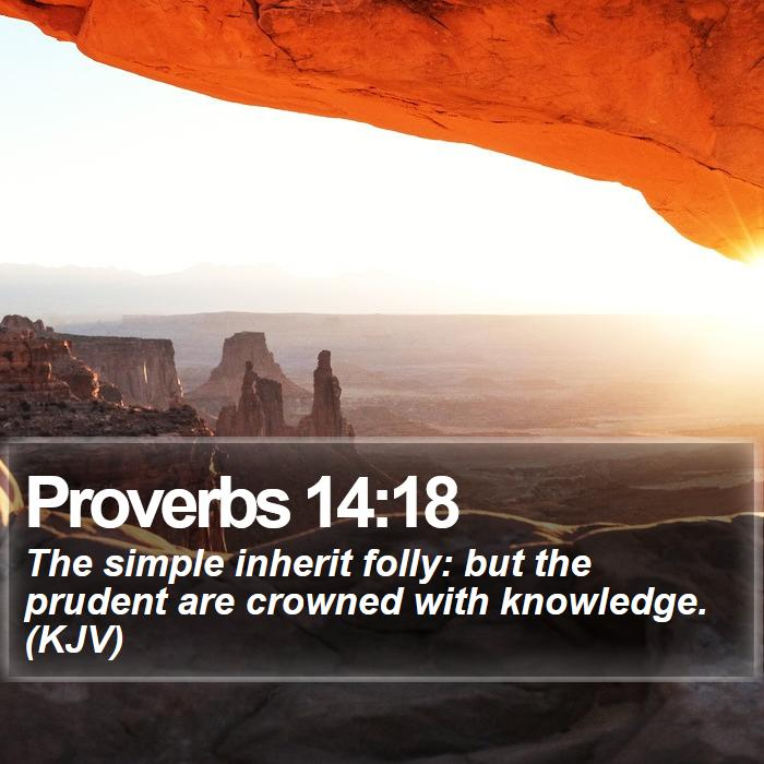 Proverbs 14:18 - The simple inherit folly: but the prudent are crowned with knowledge. (KJV)