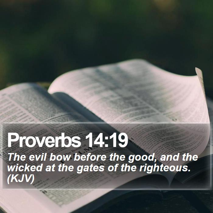 Proverbs 14:19 - The evil bow before the good, and the wicked at the gates of the righteous. (KJV)