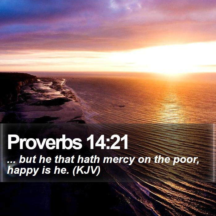 Proverbs 14:21 - ... but he that hath mercy on the poor, happy is he. (KJV)