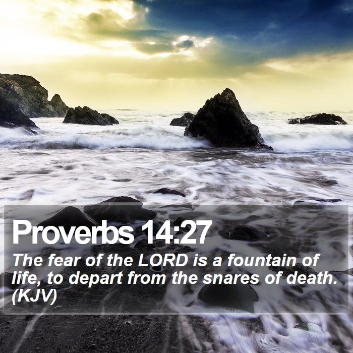 Proverbs 14:27 - The fear of the LORD is a fountain of life, to depart from the snares of death. (KJV)