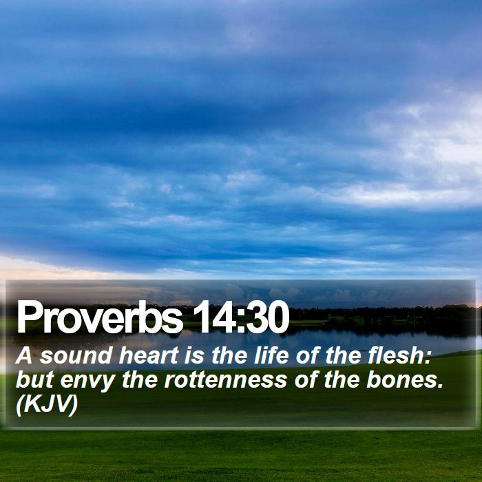 Proverbs 14:30 - A sound heart is the life of the flesh: but envy the rottenness of the bones. (KJV)