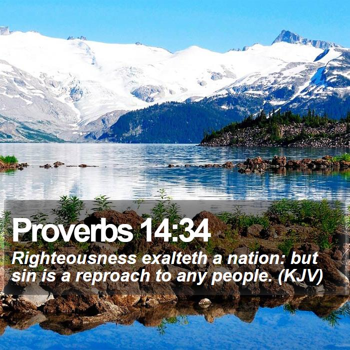 Proverbs 14:34 - Righteousness exalteth a nation: but sin is a reproach to any people. (KJV)