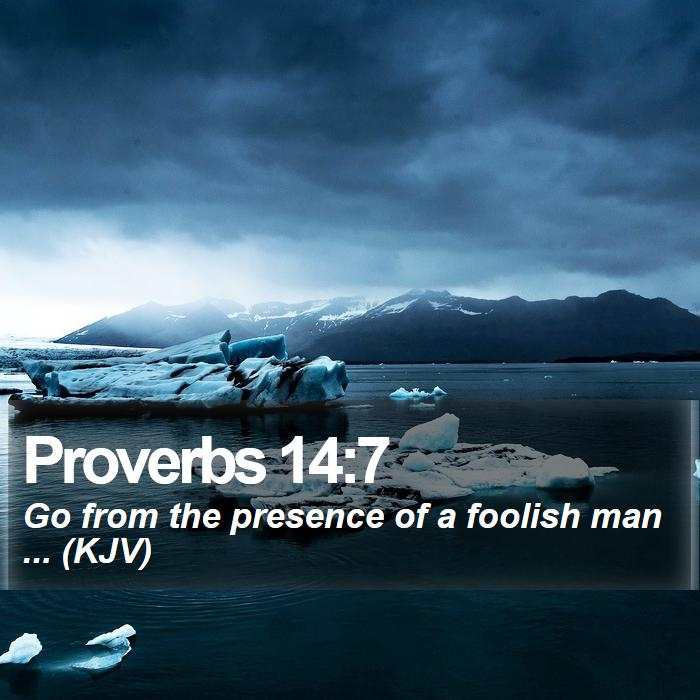 Proverbs 14:7 - Go from the presence of a foolish man ... (KJV)