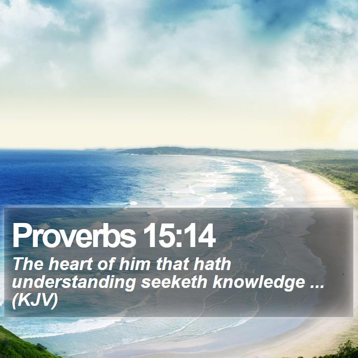 Proverbs 15:14 - The heart of him that hath understanding seeketh knowledge ... (KJV)