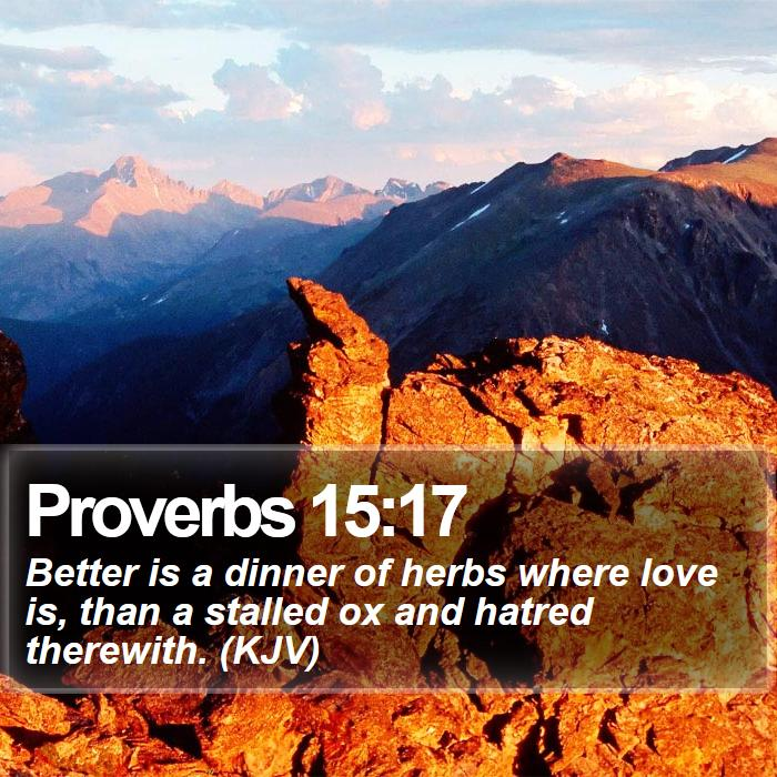 Proverbs 15:17 - Better is a dinner of herbs where love is, than a stalled ox and hatred therewith. (KJV)