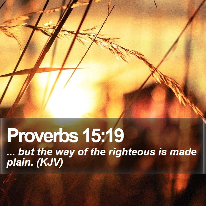Proverbs 15:19 - ... but the way of the righteous is made plain. (KJV)