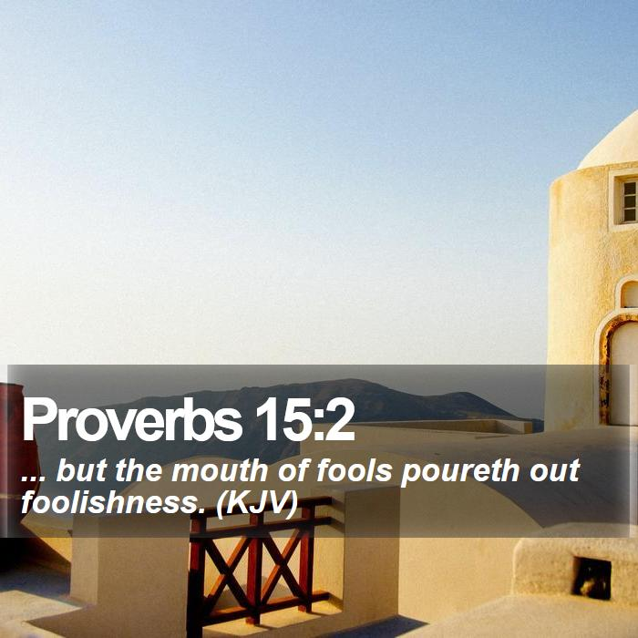 Proverbs 15:2 - ... but the mouth of fools poureth out foolishness. (KJV)