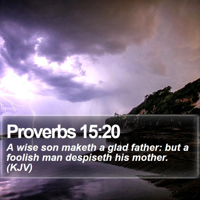 Proverbs 15:20 - A wise son maketh a glad father: but a foolish man despiseth his mother. (KJV)