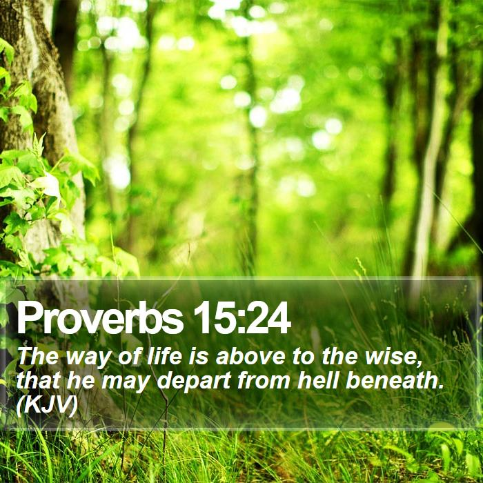 Proverbs 15:24 - The way of life is above to the wise, that he may depart from hell beneath. (KJV)