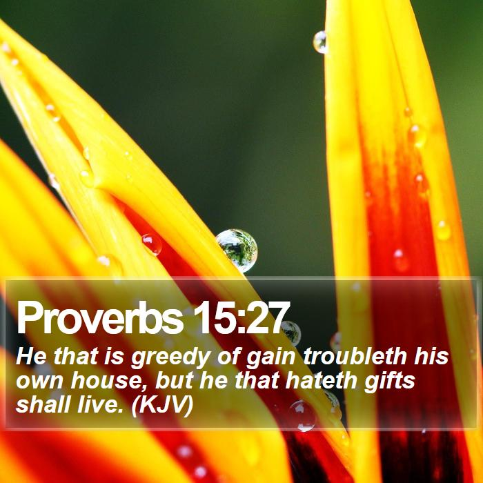 Proverbs 15:27 - He that is greedy of gain troubleth his own house, but he that hateth gifts shall live. (KJV)