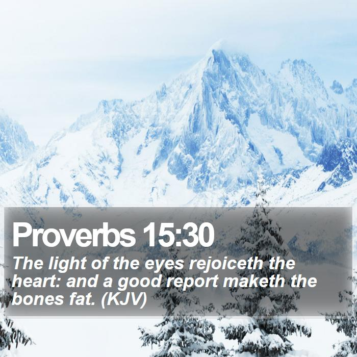 Proverbs 15:30 - The light of the eyes rejoiceth the heart: and a good report maketh the bones fat. (KJV)