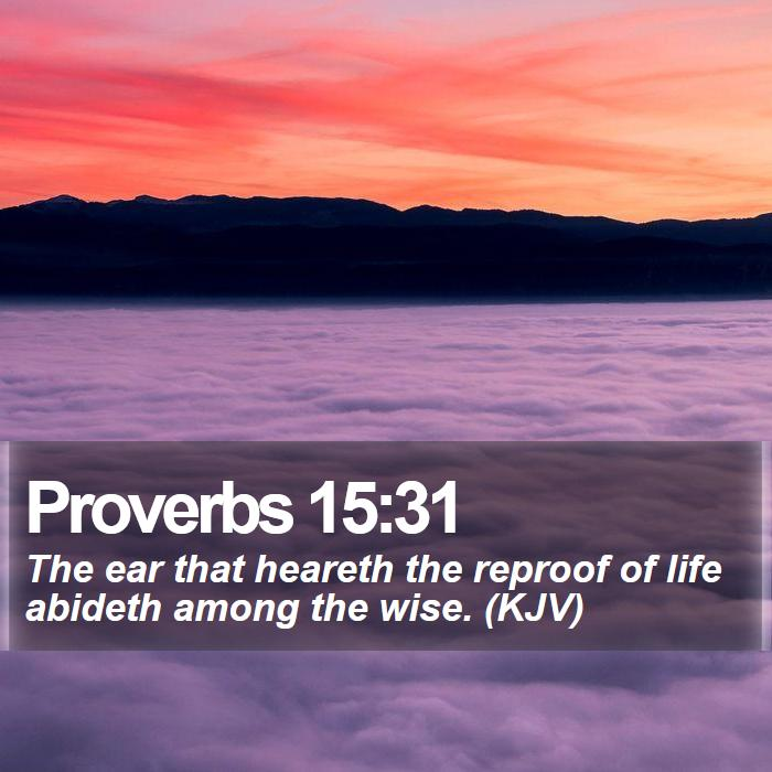 Proverbs 15:31 - The ear that heareth the reproof of life abideth among the wise. (KJV)