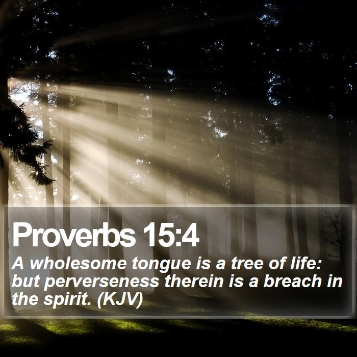 Proverbs 15:4 - A wholesome tongue is a tree of life: but perverseness therein is a breach in the spirit. (KJV)