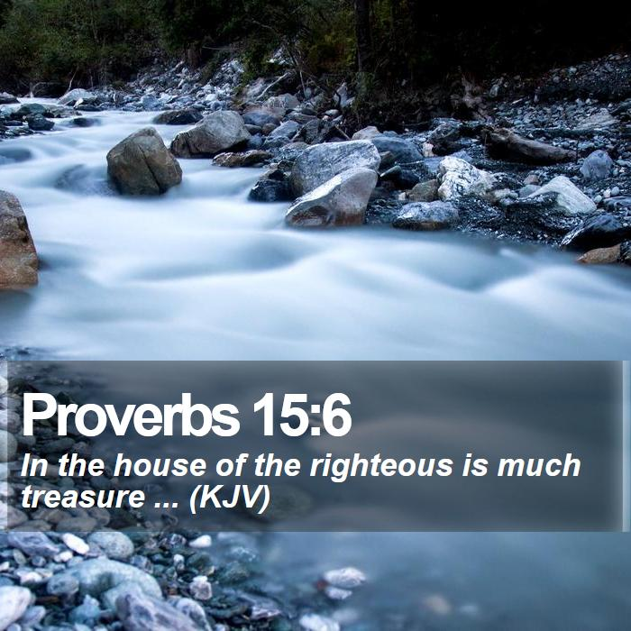 Proverbs 15:6 - In the house of the righteous is much treasure ... (KJV)