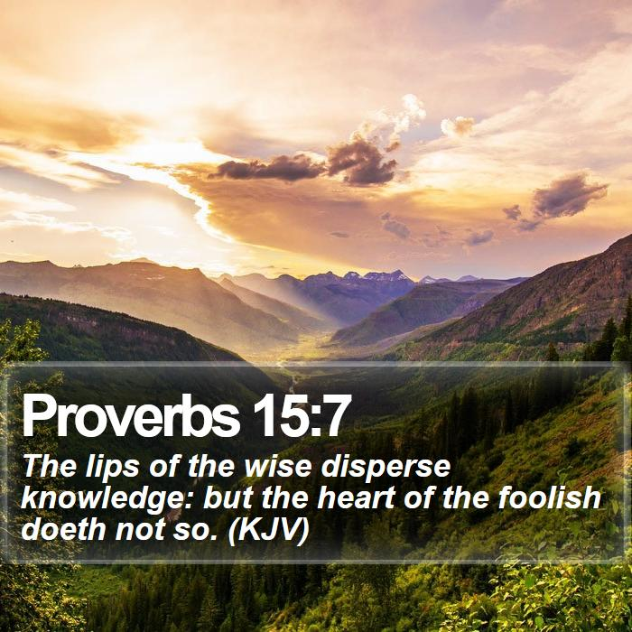Proverbs 15:7 - The lips of the wise disperse knowledge: but the heart of the foolish doeth not so. (KJV)