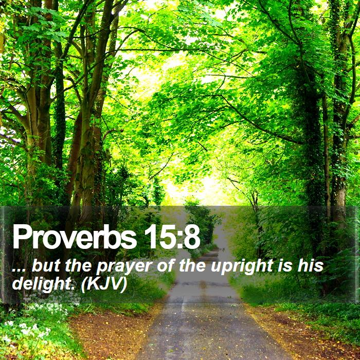 Proverbs 15:8 - ... but the prayer of the upright is his delight. (KJV)