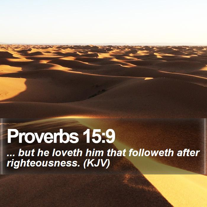 Proverbs 15:9 - ... but he loveth him that followeth after righteousness. (KJV)