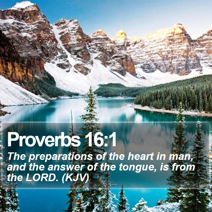 Proverbs 16:1 - The preparations of the heart in man, and the answer of the tongue, is from the LORD. (KJV)