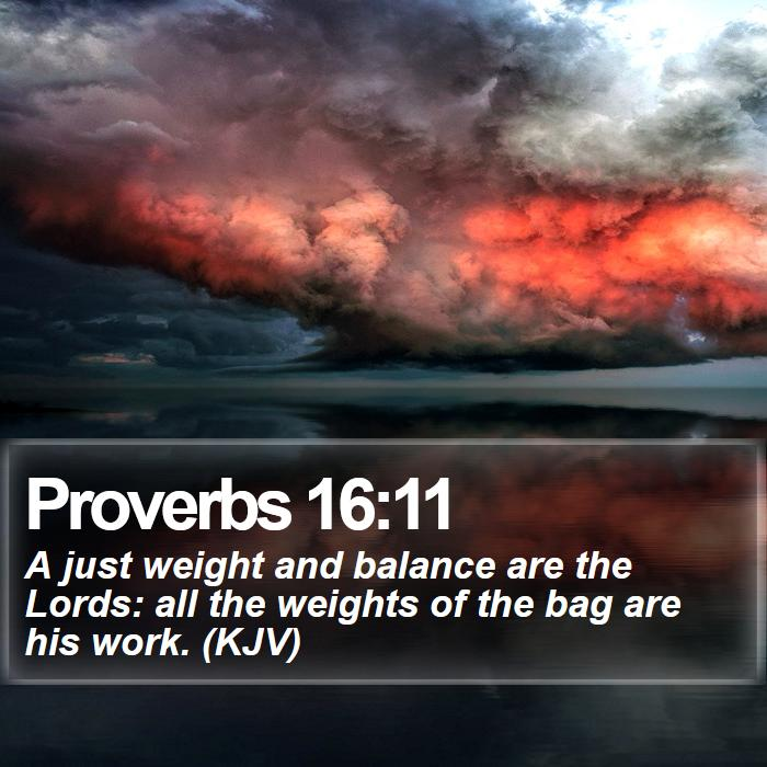 Proverbs 16:11 - A just weight and balance are the Lords: all the weights of the bag are his work. (KJV)