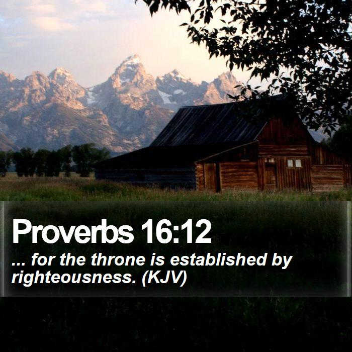 Proverbs 16:12 - ... for the throne is established by righteousness. (KJV)