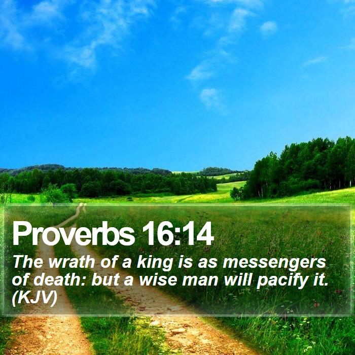 Proverbs 16:14 - The wrath of a king is as messengers of death: but a wise man will pacify it. (KJV)
