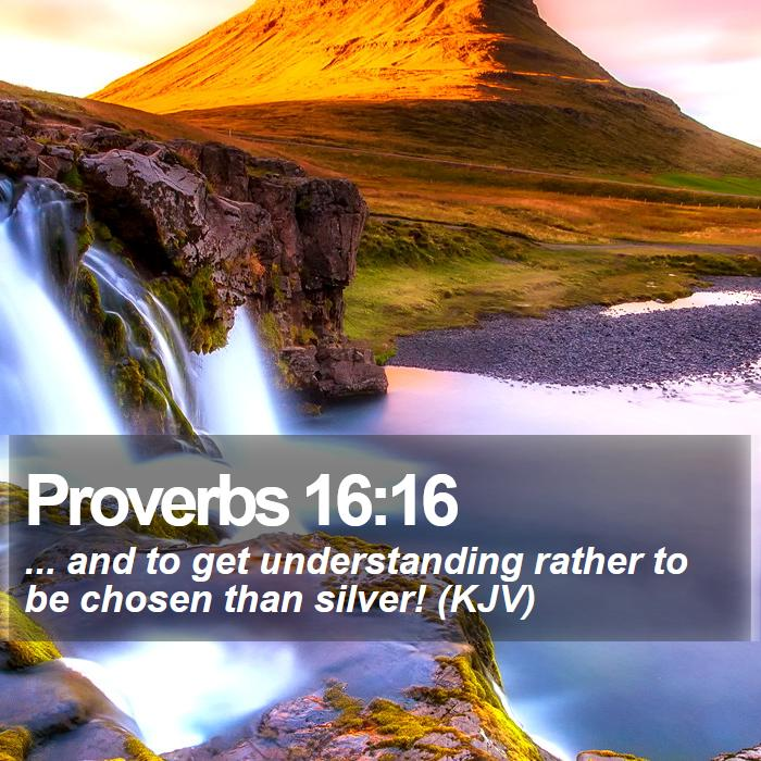 Proverbs 16:16 - ... and to get understanding rather to be chosen than silver! (KJV)