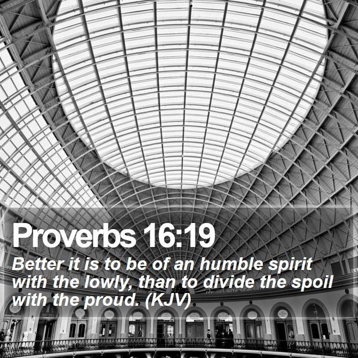 Proverbs 16:19 - Better it is to be of an humble spirit with the lowly, than to divide the spoil with the proud. (KJV)