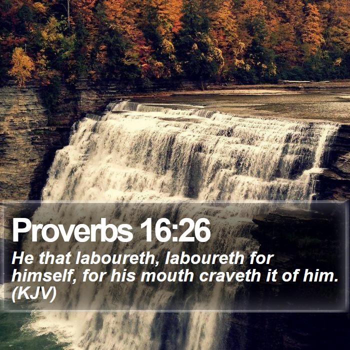Proverbs 16:26 - He that laboureth, laboureth for himself, for his mouth craveth it of him. (KJV)