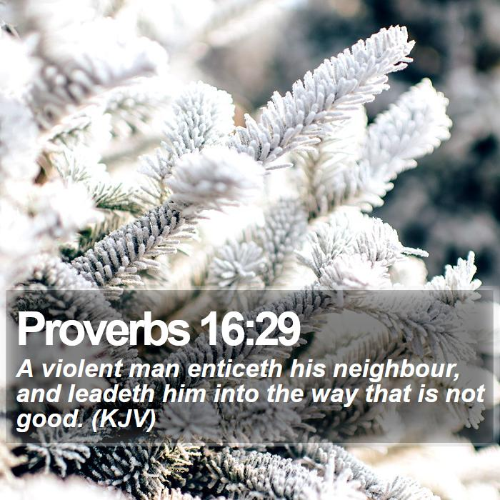 Proverbs 16:29 - A violent man enticeth his neighbour, and leadeth him into the way that is not good. (KJV)