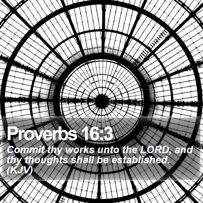Proverbs 16:3 - Commit thy works unto the LORD, and thy thoughts shall be established. (KJV)