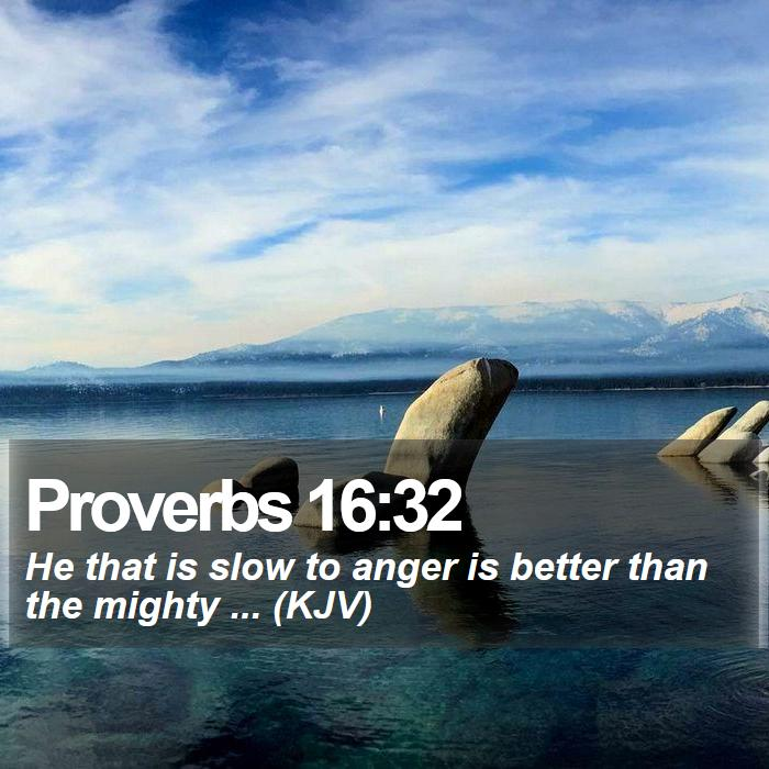 Proverbs 16:32 - He that is slow to anger is better than the mighty ... (KJV)