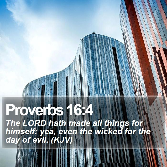 Proverbs 16:4 - The LORD hath made all things for himself: yea, even the wicked for the day of evil. (KJV)