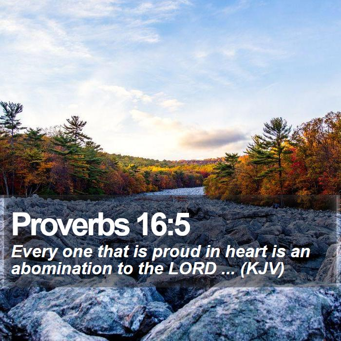 Proverbs 16:5 - Every one that is proud in heart is an abomination to the LORD ... (KJV)