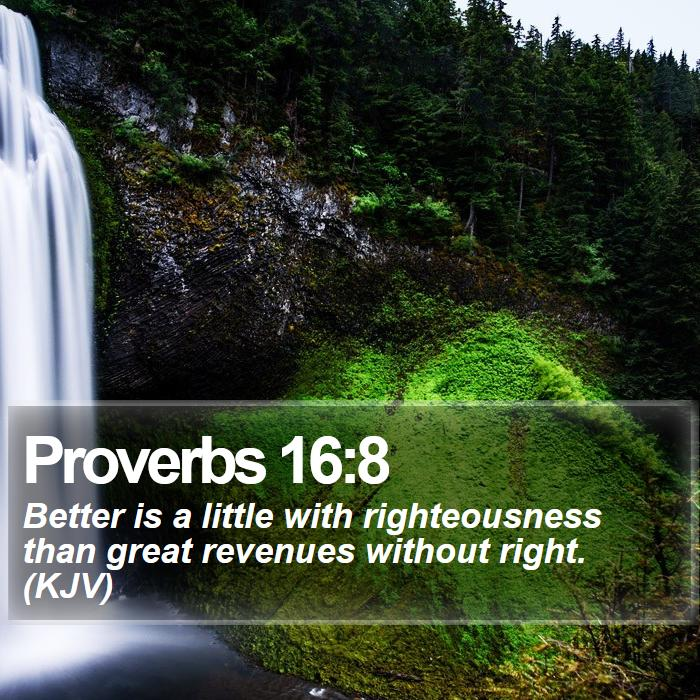 Proverbs 16:8 - Better is a little with righteousness than great revenues without right. (KJV)
